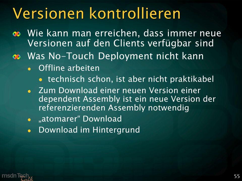 55 Versionen kontrollieren Wie kann man erreichen, dass immer neue Versionen auf den Clients verfügbar sind Was No-Touch Deployment nicht kann Offline arbeiten technisch schon, ist aber nicht praktikabel Zum Download einer neuen Version einer dependent Assembly ist ein neue Version der referenzierenden Assembly notwendig atomarer Download Download im Hintergrund