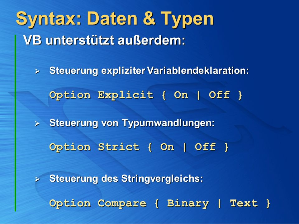 Syntax: Daten & Typen VB unterstützt außerdem: VB unterstützt außerdem: Steuerung expliziter Variablendeklaration: Option Explicit { On   Off } Steuer