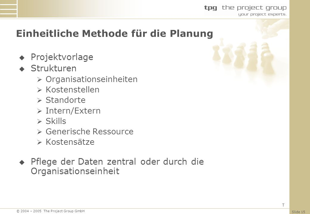 © 2004 – 2005 The Project Group GmbH Slide 15 Projektvorlage Strukturen Organisationseinheiten Kostenstellen Standorte Intern/Extern Skills Generische