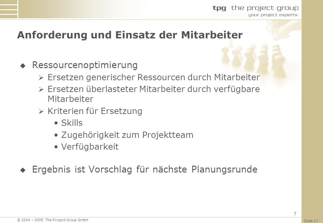 © 2004 – 2005 The Project Group GmbH Slide 17 Ressourcenoptimierung Ersetzen generischer Ressourcen durch Mitarbeiter Ersetzen überlasteter Mitarbeite