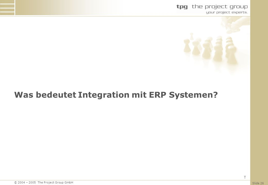 © 2004 – 2005 The Project Group GmbH Slide 26 Was bedeutet Integration mit ERP Systemen? T