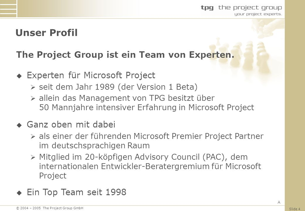 © 2004 – 2005 The Project Group GmbH Slide 4 Unser Profil The Project Group ist ein Team von Experten. Experten für Microsoft Project seit dem Jahr 19