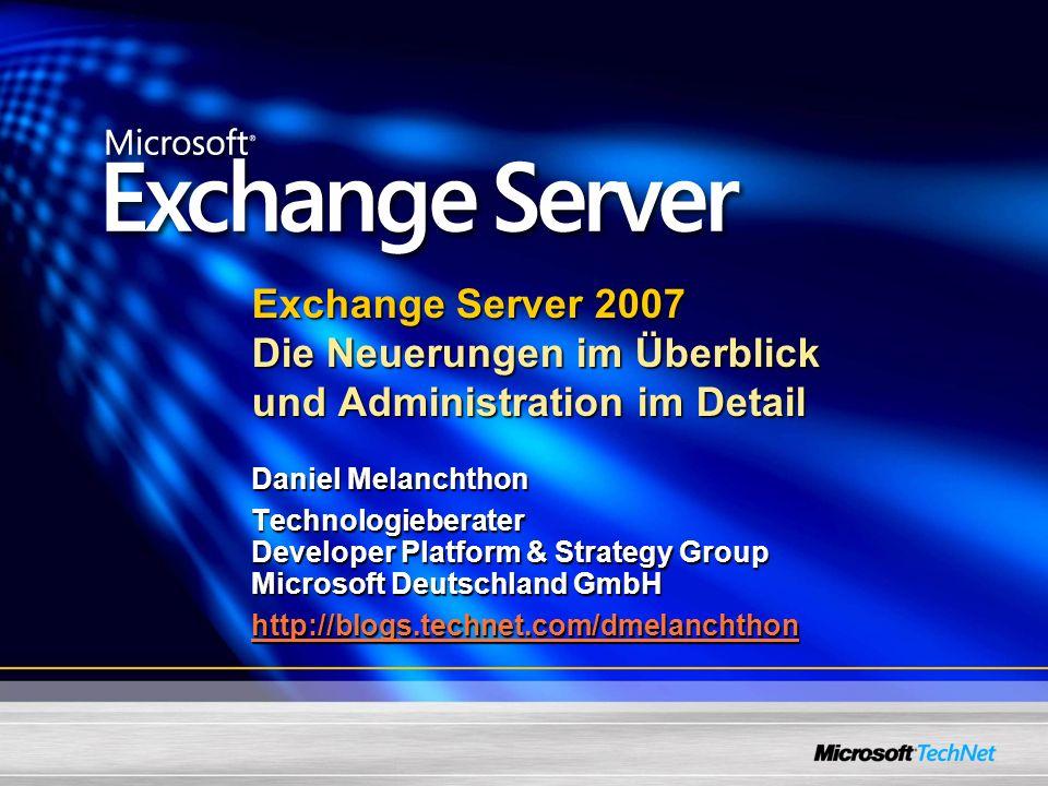 Exchange Server 2007 Die Neuerungen im Überblick und Administration im Detail Daniel Melanchthon Technologieberater Developer Platform & Strategy Group Microsoft Deutschland GmbH http://blogs.technet.com/dmelanchthon