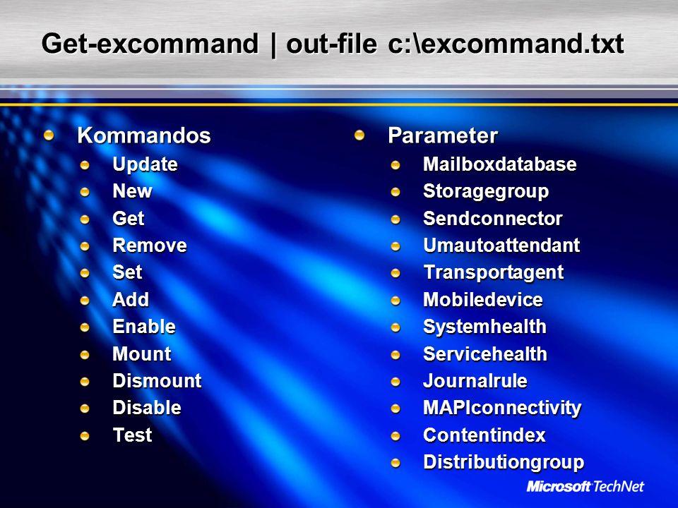 Get-excommand | out-file c:\excommand.txt KommandosUpdateNewGetRemoveSetAddEnableMountDismountDisableTestParameterMailboxdatabaseStoragegroupSendconnectorUmautoattendantTransportagentMobiledeviceSystemhealthServicehealthJournalruleMAPIconnectivityContentindexDistributiongroup