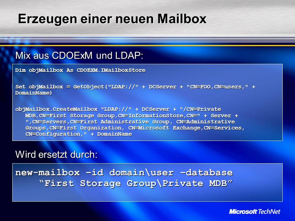 Erzeugen einer neuen Mailbox Dim objMailbox As CDOEXM.IMailboxStore Set objMailbox = GetObject( LDAP:// + DCServer + CN=FOO,CN=users, + DomainName) objMailbox.CreateMailbox LDAP:// + DCServer + /CN=Private MDB,CN=First Storage Group,CN=InformationStore,CN= + Server + ,CN=Servers,CN=First Administrative Group, CN=Administrative Groups,CN=First Organization, CN=Microsoft Exchange,CN=Services, CN=Configuration, + DomainName new-mailbox –id domain\user –database First Storage Group\Private MDB Mix aus CDOExM und LDAP: Wird ersetzt durch: