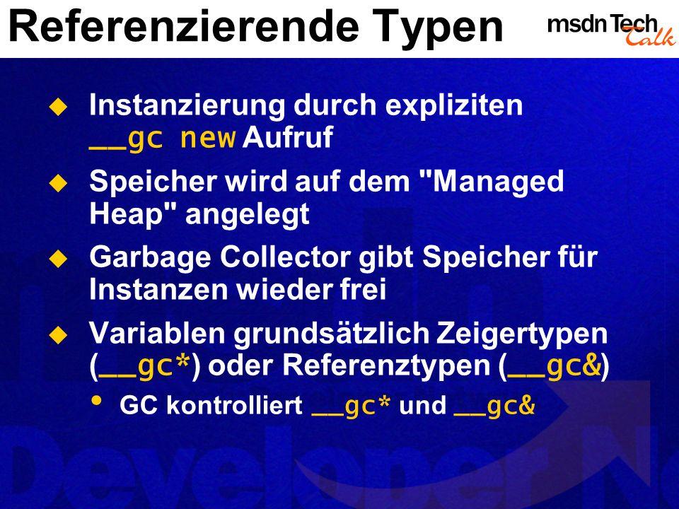Referenzierende Typen Instanzierung durch expliziten __gc new Aufruf Speicher wird auf dem