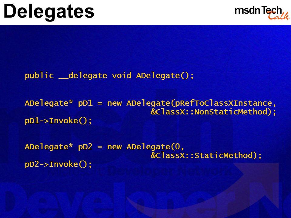 Delegates public __delegate void ADelegate(); ADelegate* pD1 = new ADelegate(pRefToClassXInstance, &ClassX::NonStaticMethod); pD1->Invoke(); ADelegate