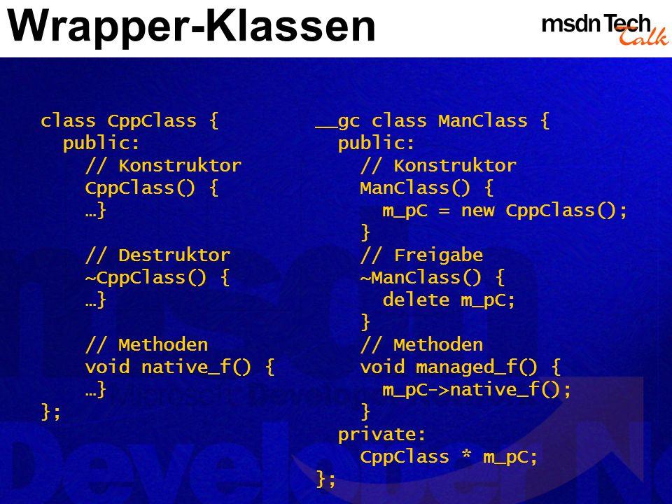 Wrapper-Klassen class CppClass { public: // Konstruktor CppClass() { …} // Destruktor ~CppClass() { …} // Methoden void native_f() { …} }; __gc class