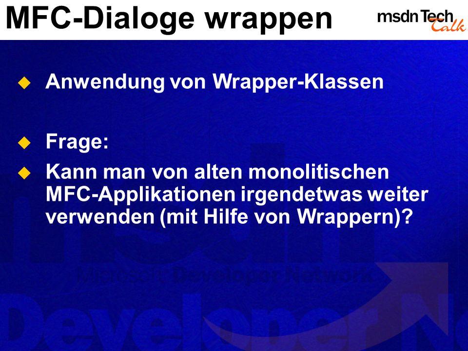 MFC-Dialoge wrappen Anwendung von Wrapper-Klassen Frage: Kann man von alten monolitischen MFC-Applikationen irgendetwas weiter verwenden (mit Hilfe vo