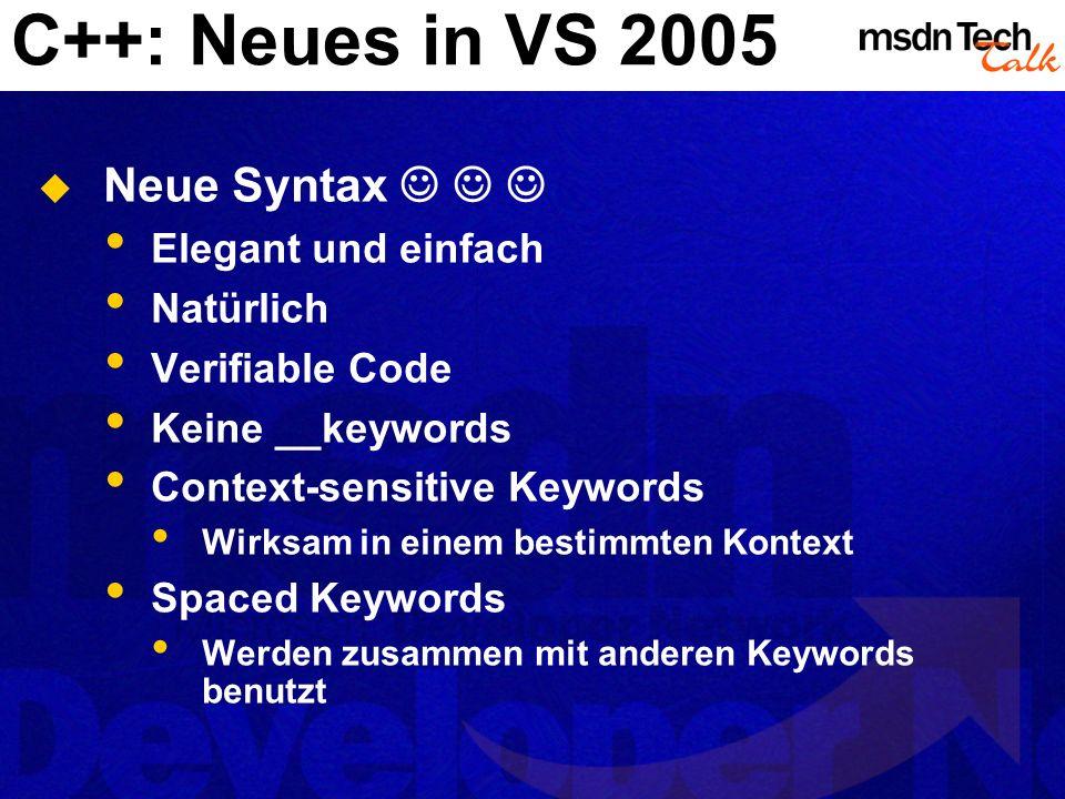 C++: Neues in VS 2005 Neue Syntax Elegant und einfach Natürlich Verifiable Code Keine __keywords Context-sensitive Keywords Wirksam in einem bestimmte