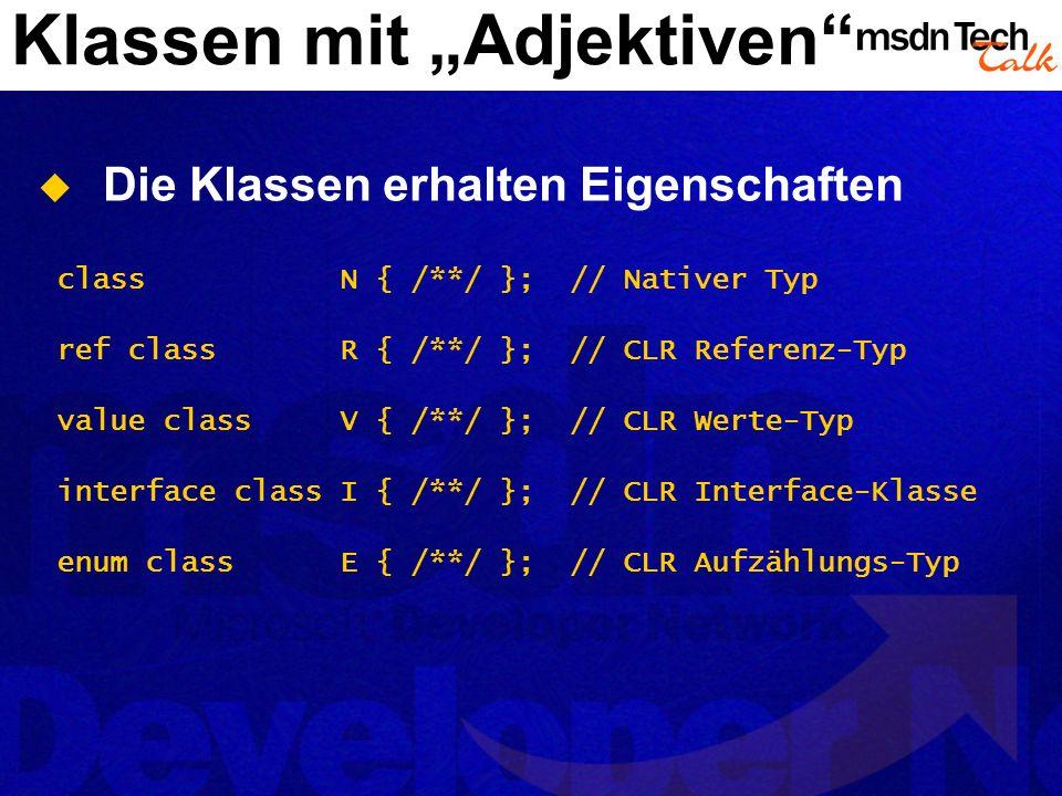 Klassen mit Adjektiven Die Klassen erhalten Eigenschaften class N { /**/ }; // Nativer Typ ref class R { /**/ }; // CLR Referenz-Typ value class V { /