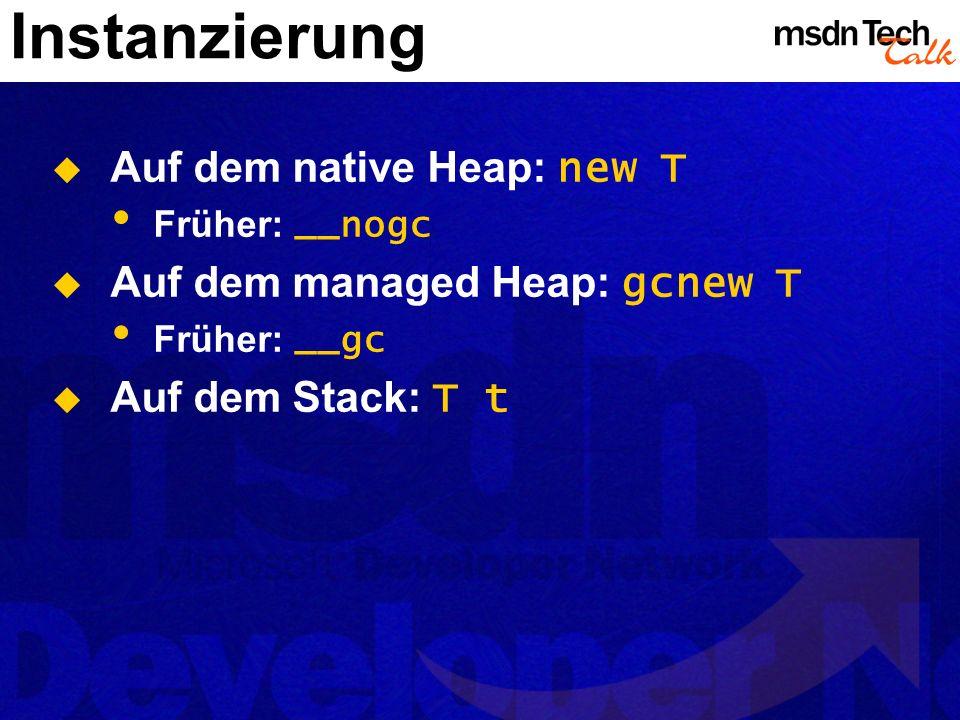 Instanzierung Auf dem native Heap: new T Früher: __nogc Auf dem managed Heap: gcnew T Früher: __gc Auf dem Stack: T t