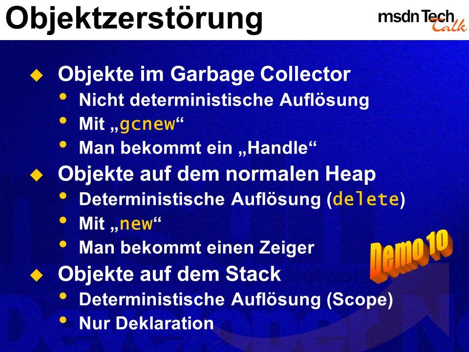 Objektzerstörung Objekte im Garbage Collector Nicht deterministische Auflösung Mit gcnew Man bekommt ein Handle Objekte auf dem normalen Heap Determin