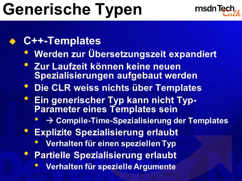 Generische Typen C++-Templates Werden zur Übersetzungszeit expandiert Zur Laufzeit können keine neuen Spezialisierungen aufgebaut werden Die CLR weiss