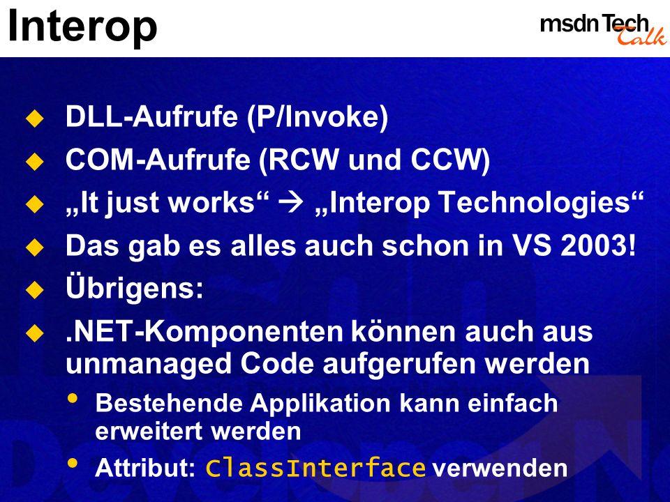 Interop DLL-Aufrufe (P/Invoke) COM-Aufrufe (RCW und CCW) It just works Interop Technologies Das gab es alles auch schon in VS 2003! Übrigens:.NET-Komp