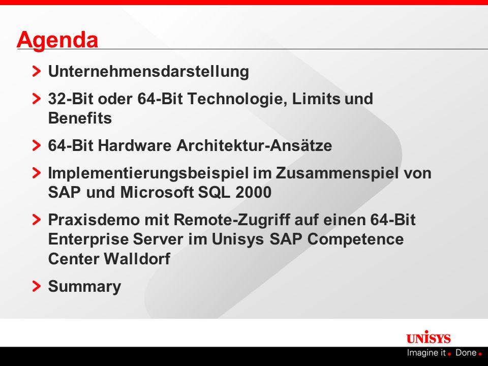 Agenda Unternehmensdarstellung 32-Bit oder 64-Bit Technologie, Limits und Benefits 64-Bit Hardware Architektur-Ansätze Implementierungsbeispiel im Zusammenspiel von SAP und Microsoft SQL 2000 Praxisdemo mit Remote-Zugriff auf einen 64-Bit Enterprise Server im Unisys SAP Competence Center Walldorf Summary