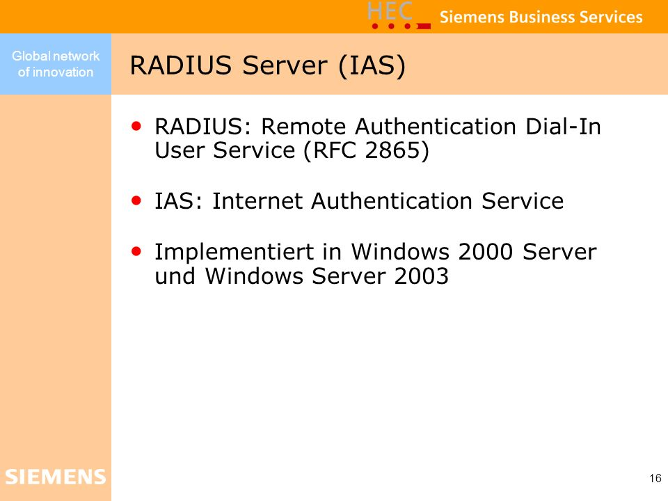 Global network of innovation 16 RADIUS: Remote Authentication Dial-In User Service (RFC 2865) IAS: Internet Authentication Service Implementiert in Wi