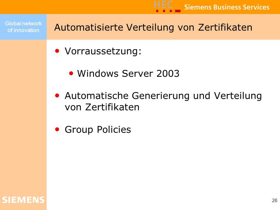 Global network of innovation 26 Vorraussetzung: Windows Server 2003 Automatische Generierung und Verteilung von Zertifikaten Group Policies Automatisi