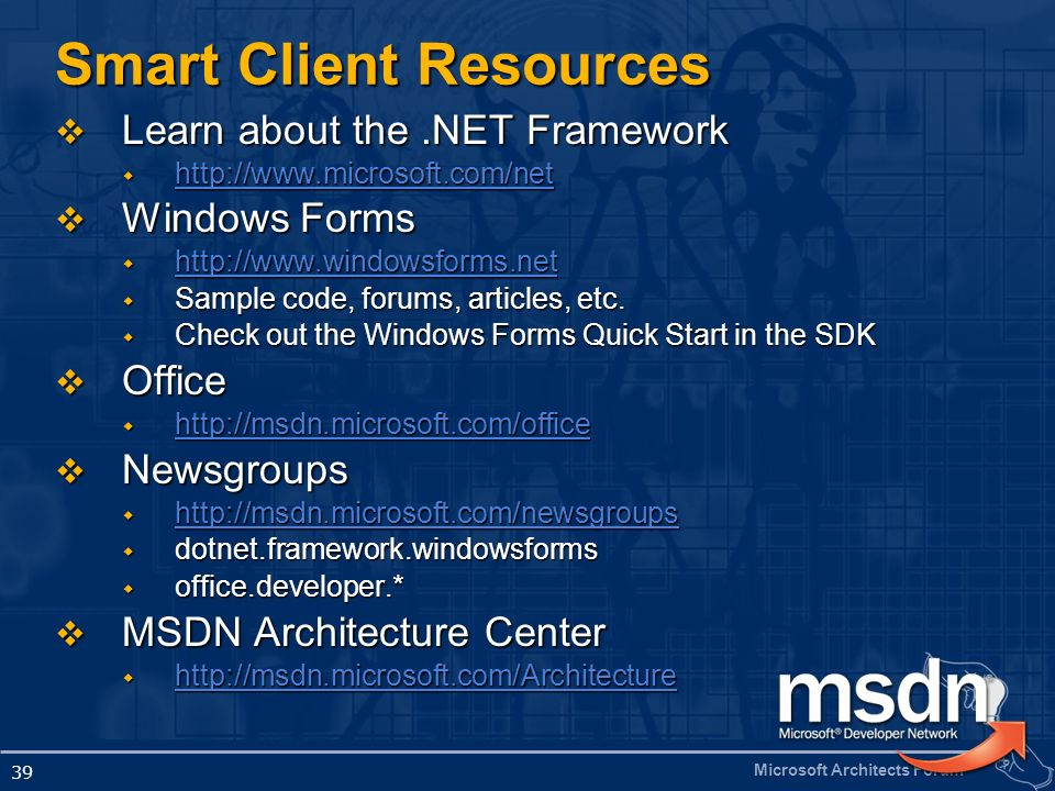 Microsoft Architects Forum 39 Smart Client Resources Learn about the.NET Framework Learn about the.NET Framework http://www.microsoft.com/net http://w