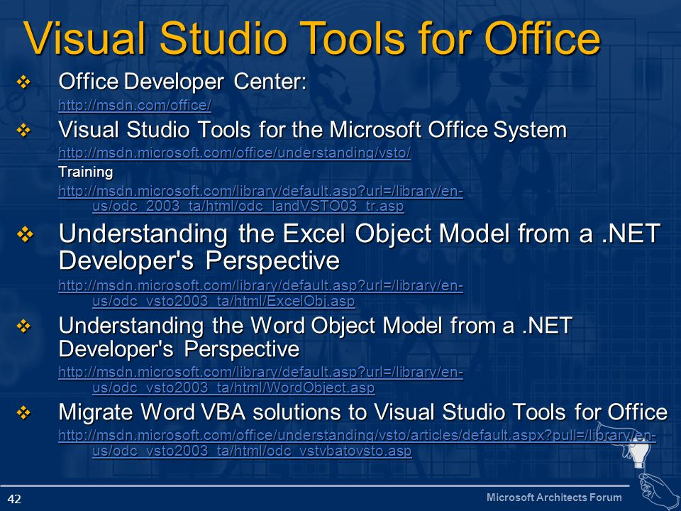 Microsoft Architects Forum 42 Office Developer Center: Office Developer Center: http://msdn.com/office/ Visual Studio Tools for the Microsoft Office S