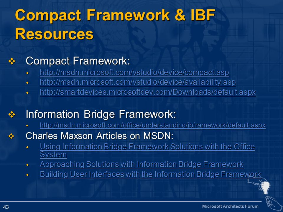 Microsoft Architects Forum 43 Compact Framework & IBF Resources Compact Framework: Compact Framework: http://msdn.microsoft.com/vstudio/device/compact.asp http://msdn.microsoft.com/vstudio/device/compact.asp http://msdn.microsoft.com/vstudio/device/compact.asp http://msdn.microsoft.com/vstudio/device/availability.asp http://msdn.microsoft.com/vstudio/device/availability.asp http://msdn.microsoft.com/vstudio/device/availability.asp http://smartdevices.microsoftdev.com/Downloads/default.aspx http://smartdevices.microsoftdev.com/Downloads/default.aspx http://smartdevices.microsoftdev.com/Downloads/default.aspx Information Bridge Framework: Information Bridge Framework: http://msdn.microsoft.com/office/understanding/ibframework/default.aspx http://msdn.microsoft.com/office/understanding/ibframework/default.aspx http://msdn.microsoft.com/office/understanding/ibframework/default.aspx Charles Maxson Articles on MSDN: Charles Maxson Articles on MSDN: Using Information Bridge Framework Solutions with the Office System Using Information Bridge Framework Solutions with the Office System Using Information Bridge Framework Solutions with the Office System Using Information Bridge Framework Solutions with the Office System Approaching Solutions with Information Bridge Framework Approaching Solutions with Information Bridge Framework Approaching Solutions with Information Bridge Framework Approaching Solutions with Information Bridge Framework Building User Interfaces with the Information Bridge Framework Building User Interfaces with the Information Bridge Framework Building User Interfaces with the Information Bridge Framework Building User Interfaces with the Information Bridge Framework