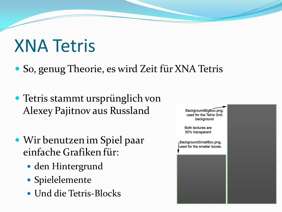 XNA Tetris So, genug Theorie, es wird Zeit für XNA Tetris Tetris stammt ursprünglich von Alexey Pajitnov aus Russland Wir benutzen im Spiel paar einfa