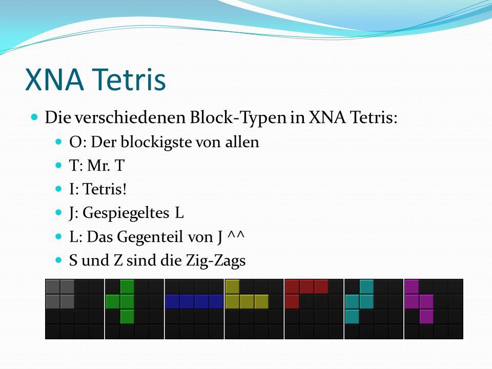 XNA Tetris Die verschiedenen Block-Typen in XNA Tetris: O: Der blockigste von allen T: Mr. T I: Tetris! J: Gespiegeltes L L: Das Gegenteil von J ^^ S