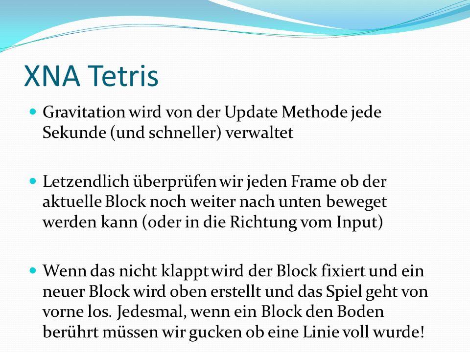 XNA Tetris Gravitation wird von der Update Methode jede Sekunde (und schneller) verwaltet Letzendlich überprüfen wir jeden Frame ob der aktuelle Block