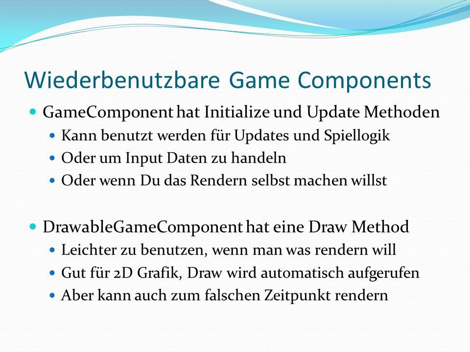 Wiederbenutzbare Game Components GameComponent hat Initialize und Update Methoden Kann benutzt werden für Updates und Spiellogik Oder um Input Daten z