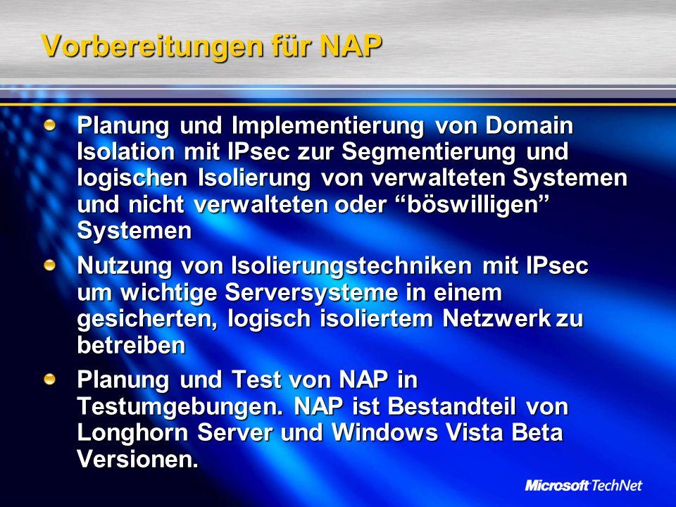 Vorbereitungen für NAP Planung und Implementierung von Domain Isolation mit IPsec zur Segmentierung und logischen Isolierung von verwalteten Systemen und nicht verwalteten oder böswilligen Systemen Nutzung von Isolierungstechniken mit IPsec um wichtige Serversysteme in einem gesicherten, logisch isoliertem Netzwerk zu betreiben Planung und Test von NAP in Testumgebungen.