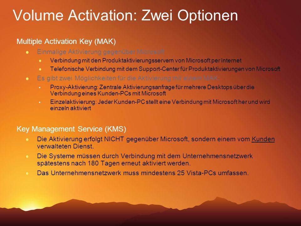 Volume Activation: Zwei Optionen Multiple Activation Key (MAK) Einmalige Aktivierung gegenüber Microsoft Verbindung mit den Produktaktivierungsservern von Microsoft per Internet Telefonische Verbindung mit dem Support-Center für Produktaktivierungen von Microsoft Es gibt zwei Möglichkeiten für die Aktivierung mit einem MAK: Proxy-Aktivierung: Zentrale Aktivierungsanfrage für mehrere Desktops über die Verbindung eines Kunden-PCs mit Microsoft Einzelaktivierung: Jeder Kunden-PC stellt eine Verbindung mit Microsoft her und wird einzeln aktiviert Key Management Service (KMS) Die Aktivierung erfolgt NICHT gegenüber Microsoft, sondern einem vom Kunden verwalteten Dienst.