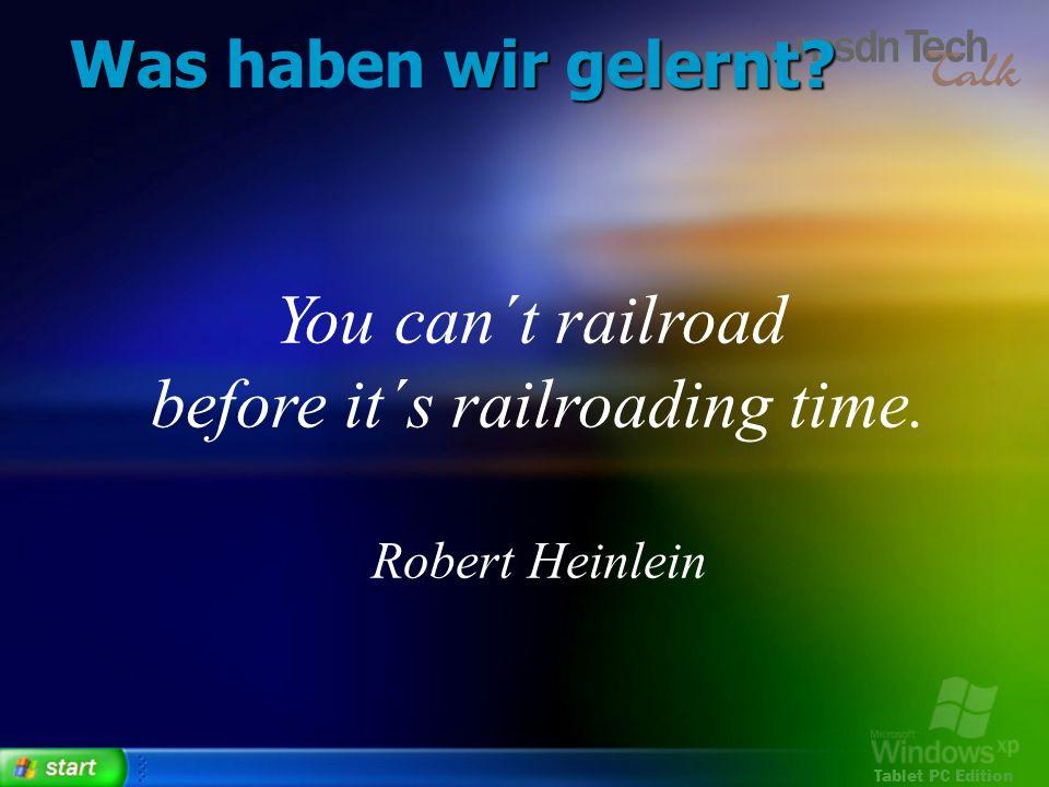 Tablet PC Edition Was wir gelernt? Was haben wir gelernt? You can´t railroad before it´s railroading time. Robert Heinlein