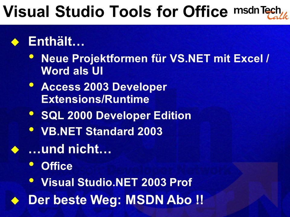 Visual Studio Tools for Office Enthält… Neue Projektformen für VS.NET mit Excel / Word als UI Access 2003 Developer Extensions/Runtime SQL 2000 Developer Edition VB.NET Standard 2003 …und nicht… Office Visual Studio.NET 2003 Prof Der beste Weg: MSDN Abo !!