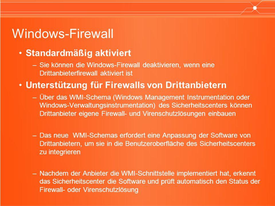 Standardmäßig aktiviert –Sie können die Windows-Firewall deaktivieren, wenn eine Drittanbieterfirewall aktiviert ist Unterstützung für Firewalls von Drittanbietern –Über das WMI-Schema (Windows Management Instrumentation oder Windows-Verwaltungsinstrumentation) des Sicherheitscenters können Drittanbieter eigene Firewall- und Virenschutzlösungen einbauen –Das neue WMI-Schemas erfordert eine Anpassung der Software von Drittanbietern, um sie in die Benutzeroberfläche des Sicherheitscenters zu integrieren –Nachdem der Anbieter die WMI-Schnittstelle implementiert hat, erkennt das Sicherheitscenter die Software und prüft automatisch den Status der Firewall- oder Virenschutzlösung