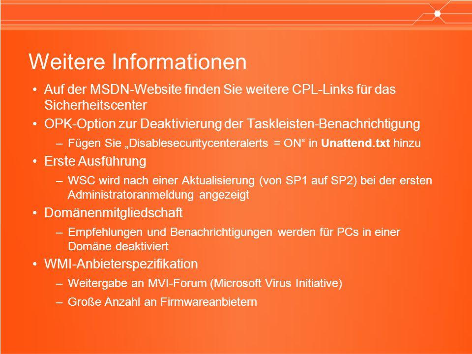 Weitere Informationen Auf der MSDN-Website finden Sie weitere CPL-Links für das Sicherheitscenter OPK-Option zur Deaktivierung der Taskleisten-Benachrichtigung –Fügen Sie Disablesecuritycenteralerts = ON in Unattend.txt hinzu Erste Ausführung –WSC wird nach einer Aktualisierung (von SP1 auf SP2) bei der ersten Administratoranmeldung angezeigt Domänenmitgliedschaft –Empfehlungen und Benachrichtigungen werden für PCs in einer Domäne deaktiviert WMI-Anbieterspezifikation –Weitergabe an MVI-Forum (Microsoft Virus Initiative) –Große Anzahl an Firmwareanbietern