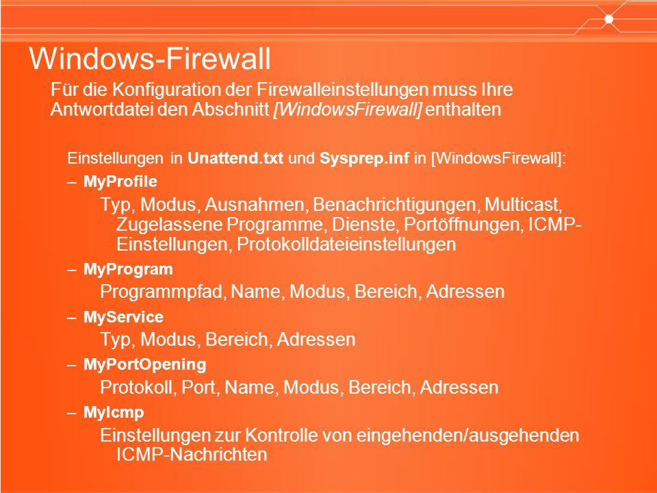 Windows-Firewall Für die Konfiguration der Firewalleinstellungen muss Ihre Antwortdatei den Abschnitt [WindowsFirewall] enthalten Einstellungen in Unattend.txt und Sysprep.inf in [WindowsFirewall]: –MyProfile Typ, Modus, Ausnahmen, Benachrichtigungen, Multicast, Zugelassene Programme, Dienste, Portöffnungen, ICMP- Einstellungen, Protokolldateieinstellungen –MyProgram Programmpfad, Name, Modus, Bereich, Adressen –MyService Typ, Modus, Bereich, Adressen –MyPortOpening Protokoll, Port, Name, Modus, Bereich, Adressen –MyIcmp Einstellungen zur Kontrolle von eingehenden/ausgehenden ICMP-Nachrichten