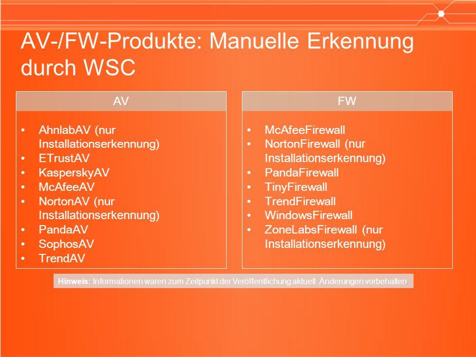 AV-/FW-Produkte: Manuelle Erkennung durch WSC FW McAfeeFirewall NortonFirewall (nur Installationserkennung) PandaFirewall TinyFirewall TrendFirewall WindowsFirewall ZoneLabsFirewall (nur Installationserkennung) AV AhnlabAV (nur Installationserkennung) ETrustAV KasperskyAV McAfeeAV NortonAV (nur Installationserkennung) PandaAV SophosAV TrendAV Hinweis: Informationen waren zum Zeitpunkt der Veröffentlichung aktuell.