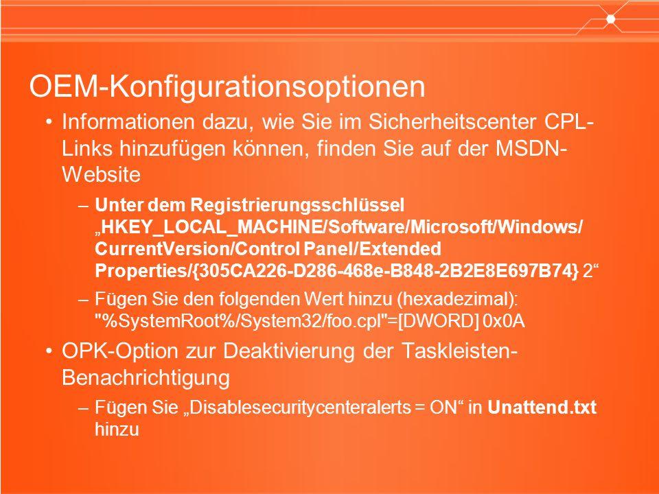 OEM-Konfigurationsoptionen Informationen dazu, wie Sie im Sicherheitscenter CPL- Links hinzufügen können, finden Sie auf der MSDN- Website –Unter dem RegistrierungsschlüsselHKEY_LOCAL_MACHINE/Software/Microsoft/Windows/ CurrentVersion/Control Panel/Extended Properties/{305CA226-D286-468e-B848-2B2E8E697B74} 2 –Fügen Sie den folgenden Wert hinzu (hexadezimal): %SystemRoot%/System32/foo.cpl =[DWORD] 0x0A OPK-Option zur Deaktivierung der Taskleisten- Benachrichtigung –Fügen Sie Disablesecuritycenteralerts = ON in Unattend.txt hinzu