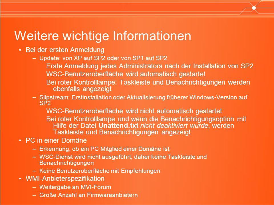 Weitere wichtige Informationen Bei der ersten Anmeldung –Update: von XP auf SP2 oder von SP1 auf SP2 Erste Anmeldung jedes Administrators nach der Installation von SP2 WSC-Benutzeroberfläche wird automatisch gestartet Bei roter Kontrolllampe: Taskleiste und Benachrichtigungen werden ebenfalls angezeigt –Slipstream: Erstinstallation oder Aktualisierung früherer Windows-Version auf SP2 WSC-Benutzeroberfläche wird nicht automatisch gestartet Bei roter Kontrolllampe und wenn die Benachrichtigungsoption mit Hilfe der Datei Unattend.txt nicht deaktiviert wurde, werden Taskleiste und Benachrichtigungen angezeigt PC in einer Domäne –Erkennung, ob ein PC Mitglied einer Domäne ist –WSC-Dienst wird nicht ausgeführt, daher keine Taskleiste und Benachrichtigungen –Keine Benutzeroberfläche mit Empfehlungen WMI-Anbieterspezifikation –Weitergabe an MVI-Forum –Große Anzahl an Firmwareanbietern