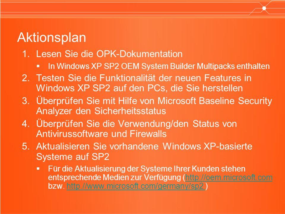 Aktionsplan Lesen Sie die OPK-Dokumentation In Windows XP SP2 OEM System Builder Multipacks enthalten Testen Sie die Funktionalität der neuen Features in Windows XP SP2 auf den PCs, die Sie herstellen Überprüfen Sie mit Hilfe von Microsoft Baseline Security Analyzer den Sicherheitsstatus Überprüfen Sie die Verwendung/den Status von Antivirussoftware und Firewalls Aktualisieren Sie vorhandene Windows XP-basierte Systeme auf SP2 Für die Aktualisierung der Systeme Ihrer Kunden stehen entsprechende Medien zur Verfügung (http://oem.microsoft.com bzw.