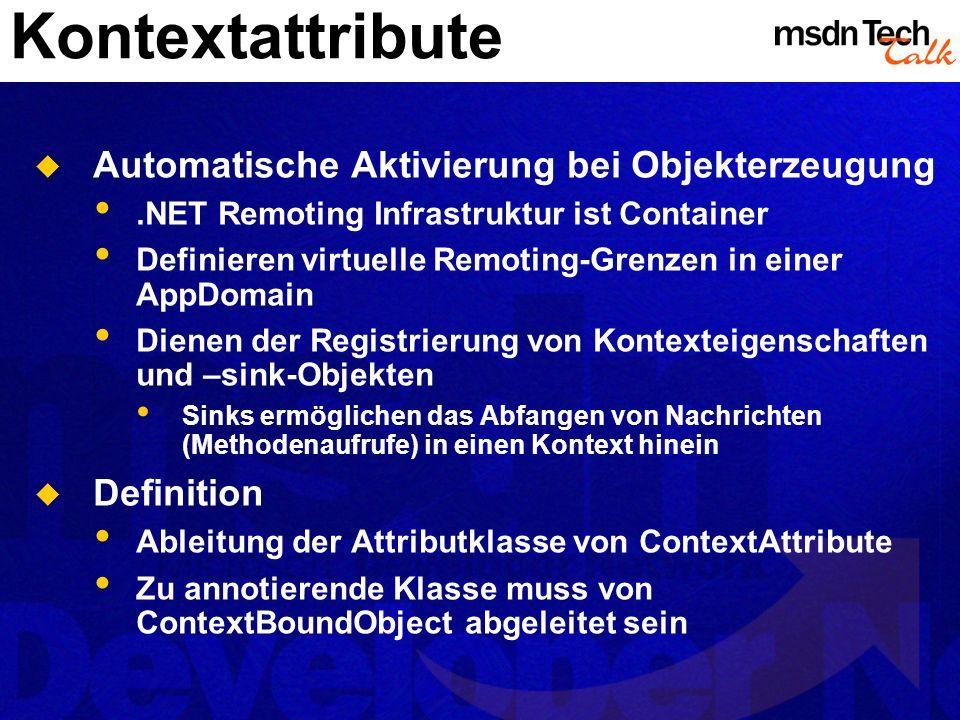 Kontextattribute Automatische Aktivierung bei Objekterzeugung.NET Remoting Infrastruktur ist Container Definieren virtuelle Remoting-Grenzen in einer AppDomain Dienen der Registrierung von Kontexteigenschaften und –sink-Objekten Sinks ermöglichen das Abfangen von Nachrichten (Methodenaufrufe) in einen Kontext hinein Definition Ableitung der Attributklasse von ContextAttribute Zu annotierende Klasse muss von ContextBoundObject abgeleitet sein