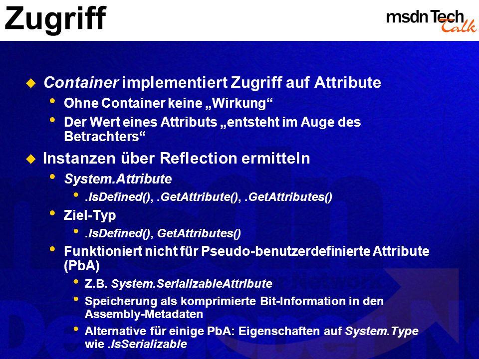 Zugriff Container implementiert Zugriff auf Attribute Ohne Container keine Wirkung Der Wert eines Attributs entsteht im Auge des Betrachters Instanzen über Reflection ermitteln System.Attribute.IsDefined(),.GetAttribute(),.GetAttributes() Ziel-Typ.IsDefined(), GetAttributes() Funktioniert nicht für Pseudo-benutzerdefinierte Attribute (PbA) Z.B.