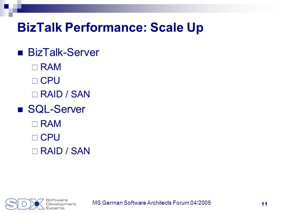 11 MS German Software Architects Forum 04/2005 BizTalk Performance: Scale Up BizTalk-Server RAM CPU RAID / SAN SQL-Server RAM CPU RAID / SAN