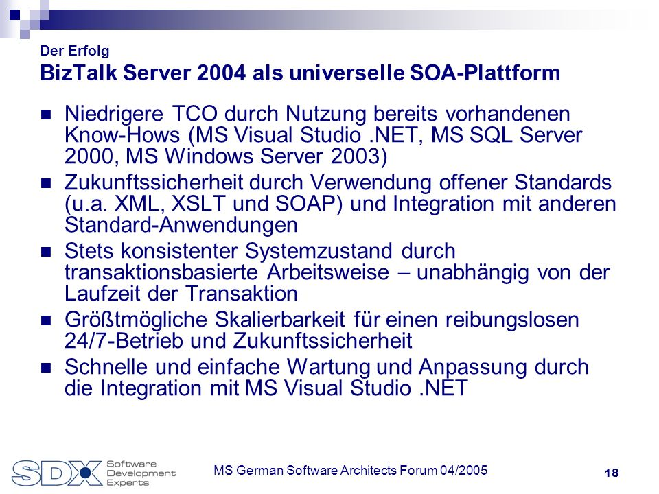 18 MS German Software Architects Forum 04/2005 Der Erfolg BizTalk Server 2004 als universelle SOA-Plattform Niedrigere TCO durch Nutzung bereits vorhandenen Know-Hows (MS Visual Studio.NET, MS SQL Server 2000, MS Windows Server 2003) Zukunftssicherheit durch Verwendung offener Standards (u.a.