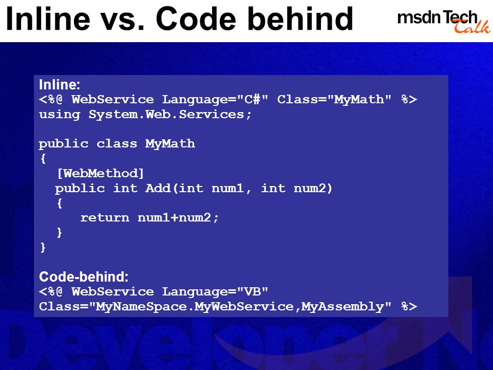 Inline vs. Code behind Inline: using System.Web.Services; public class MyMath { [WebMethod] public int Add(int num1, int num2) { return num1+num2; } C