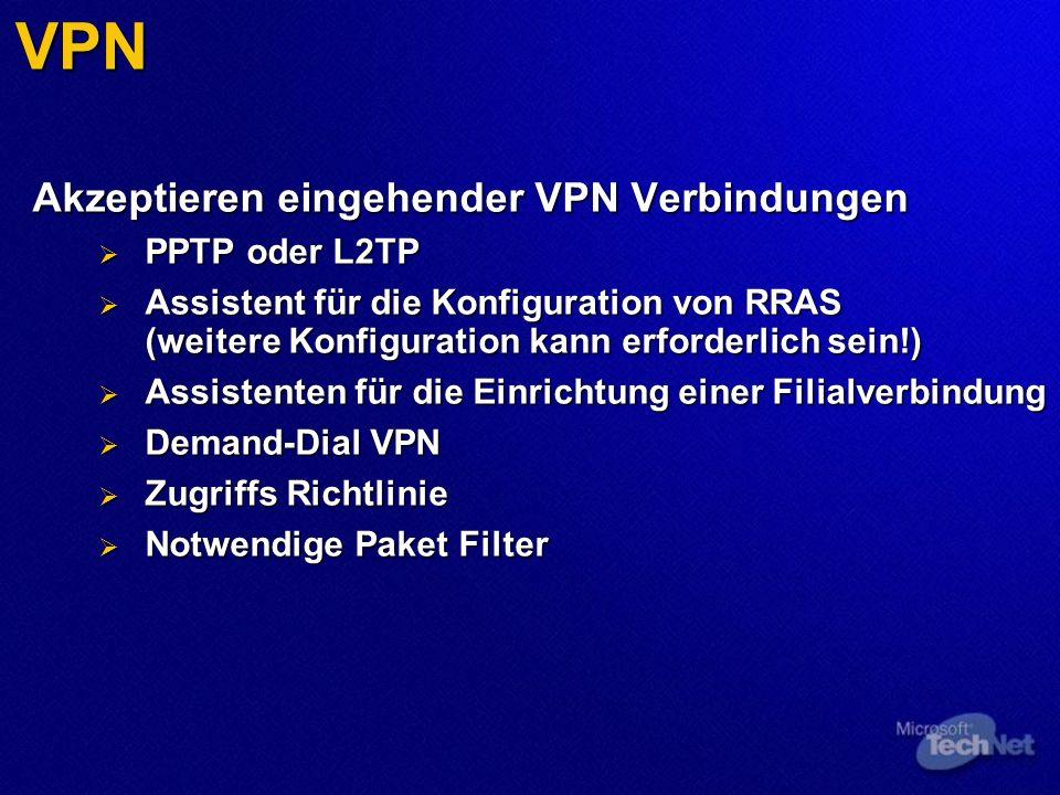 VPN Akzeptieren eingehender VPN Verbindungen PPTP oder L2TP PPTP oder L2TP Assistent für die Konfiguration von RRAS (weitere Konfiguration kann erforderlich sein!) Assistent für die Konfiguration von RRAS (weitere Konfiguration kann erforderlich sein!) Assistenten für die Einrichtung einer Filialverbindung Assistenten für die Einrichtung einer Filialverbindung Demand-Dial VPN Demand-Dial VPN Zugriffs Richtlinie Zugriffs Richtlinie Notwendige Paket Filter Notwendige Paket Filter