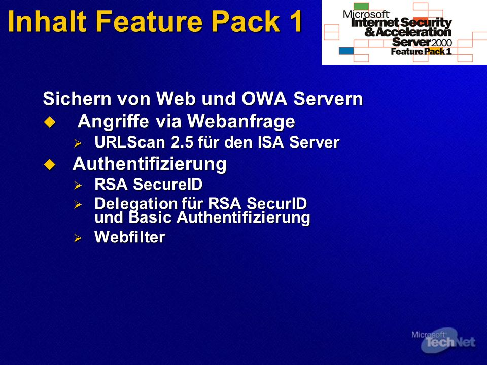Inhalt Feature Pack 1 Sichern von Web und OWA Servern Angriffe via Webanfrage Angriffe via Webanfrage URLScan 2.5 für den ISA Server URLScan 2.5 für den ISA Server Authentifizierung Authentifizierung RSA SecureID RSA SecureID Delegation für RSA SecurID und Basic Authentifizierung Delegation für RSA SecurID und Basic Authentifizierung Webfilter Webfilter