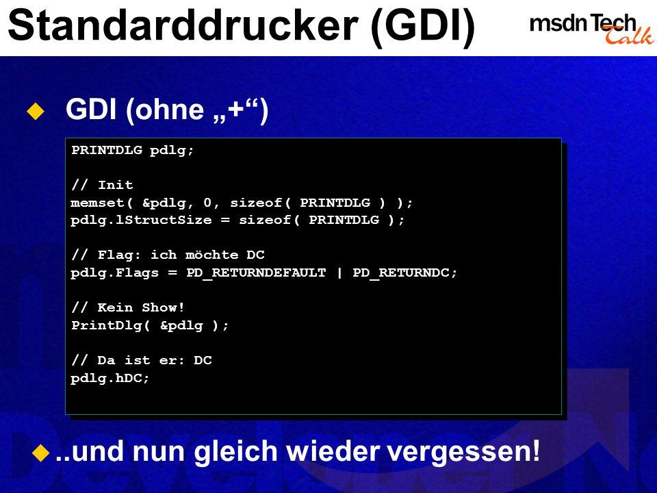 Standarddrucker (GDI) GDI (ohne +) PRINTDLG pdlg; // Init memset( &pdlg, 0, sizeof( PRINTDLG ) ); pdlg.lStructSize = sizeof( PRINTDLG ); // Flag: ich
