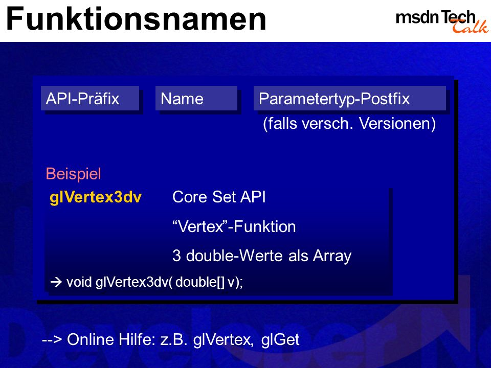 Funktionsnamen API-Präfix Parametertyp-Postfix Name (falls versch. Versionen) Beispiel glVertex3dvCore Set API Vertex-Funktion 3 double-Werte als Arra
