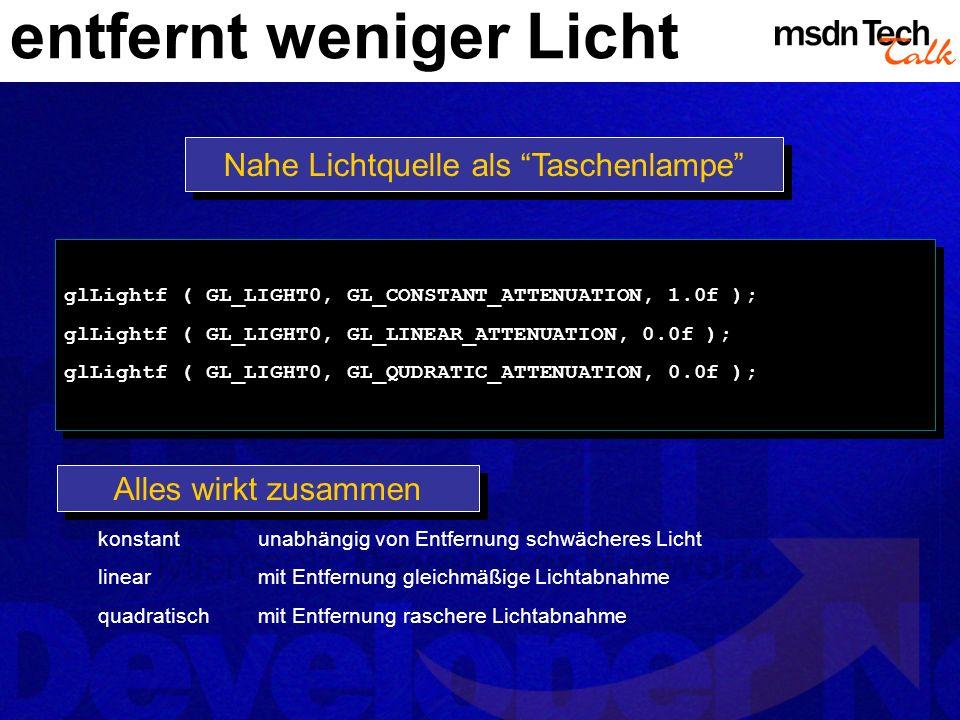 entfernt weniger Licht Nahe Lichtquelle als Taschenlampe glLightf ( GL_LIGHT0, GL_CONSTANT_ATTENUATION, 1.0f ); glLightf ( GL_LIGHT0, GL_LINEAR_ATTENU